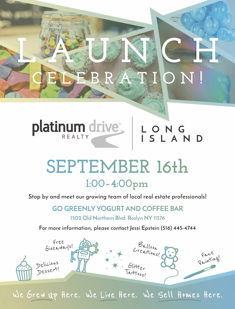 Platinum Drive Realty Long Island Grand Opening Celebration! Saturday, September 16th | 1pm-4pm | Go Greenly Yogurt & Coffee Bar 1502 Northern Blvd Roslyn, New York. Stop by for Delicious Treats, Balloon Art, Face Painting, Music, Exciting Giveaways & More!