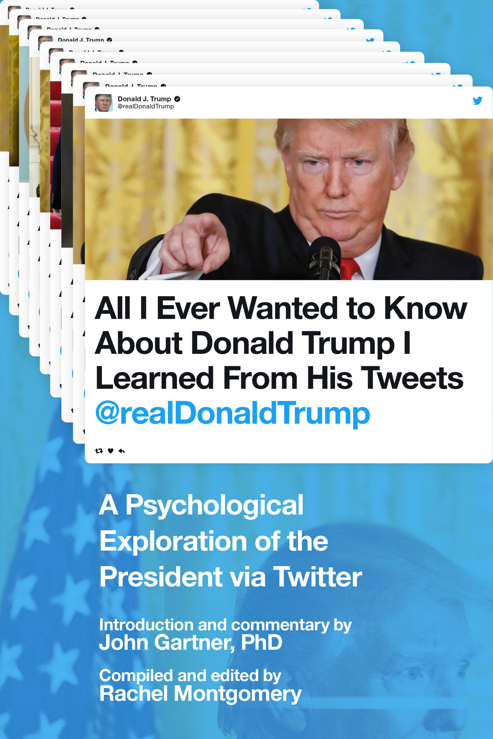 All I Ever Wanted to Know About Donald Trump I Learned from His Tweets: A Psychological Exploration of the President via Twitter - Compiled and edited by Rachel Montgomery; Introduction by John Gartner, PhD - Skyhorse Publishing paperback; September 19, 2017; $14.99