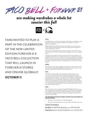 Taco Bell and Forever 21 will come together this October to celebrate personal style and self-expression ahead of the launch of Taco Bell's first fashion collection collaboration. The limited edition Forever 21 x Taco Bell collection be available globally on Forever21.com and in select Forever 21 stores domestically beginning Wednesday, October 11, 2017, only one day after the preview of the collection for fans on October 10.