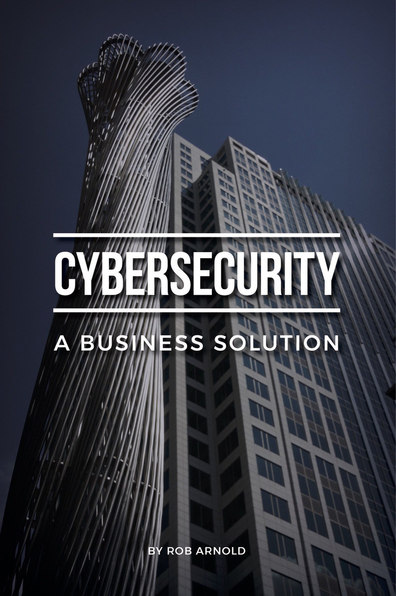 Cybersecurity: A Business Solution- By Rob Arnold - An executive perspective on managing cyber risk. A concise guide to managing cybersecurity from a business perspective, written specifically for the leaders of small and medium businesses.
