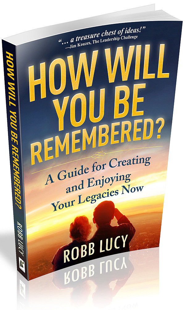 How Will You Be Remembered: A Guide to Creating and Enjoying Your Legacies Now