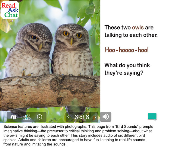 "Examples of ReadAskChat's conversation starters and activities linked to reading selections: Science features are illustrated with photographs. This page from ""Bird Sounds"" prompts imaginative thinking--the precursor to critical thinking and problem solving--about what the owls might be saying to each other. This story includes audio of six different bird species. Adults and children are encouraged to have fun listening to real life sounds from nature and imitating the sounds."