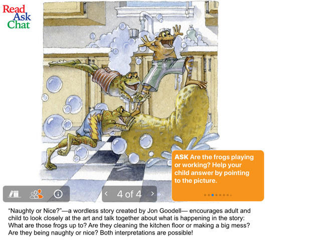 "Examples of ReadAskChat's conversation starters and activities linked to reading selections: ""Naught or Nice?""--a wordless story created by Jon Goodall--encourages adult and child to look closely at the art and talk together about what is happening in the story: What are those frogs up to? Are they cleaning the kitchen floor or making a big mess? Are they being naughty or nice? Both interpretations are possible!"