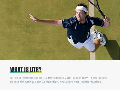 Universal Tennis Rating (UTR) is the leading system for providing tennis players across age, geography, gender and economics with a common language and standard.