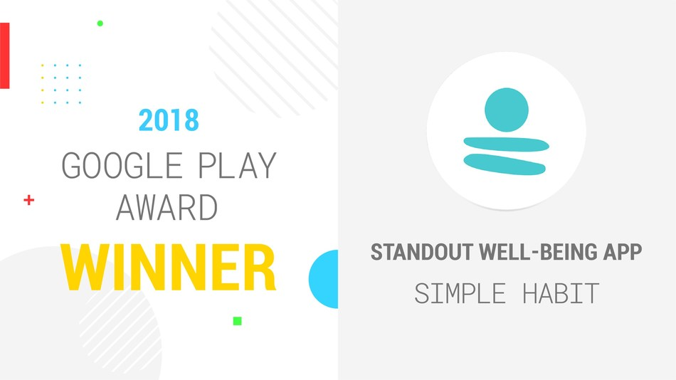 Simple Habit wins 2018 Google Play Award for Best Well-Being App. 5-minute meditation app for busy people is recognized for standout product experience and helping people to live their best life.