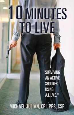 10 Minutes to Live: Surviving an Active Shooter Using A.L.I.V.E. by Michael Julian