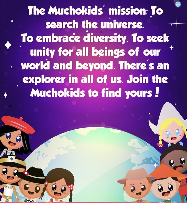 The Muchokids mission is to explore the universe, embrace diversity and seek unity for all beings. There is an explorer in all of us.