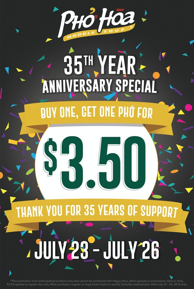 Come in and celebrate with Pho Hoa on July 23 - 26 across USA and Canada at participating locations. Buy one Regular or Large Bowl of Pho and receive a second regular bowl for $3.50. Dine in only.