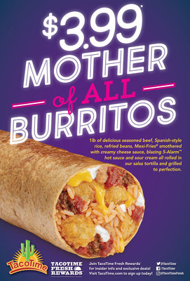 The $3.99 Mother of All Burritos is filled with deliciously seasoned beef, Spanish-style rice, refried beans, TacoTime's signature Mexi-Fries smothered with creamy cheese sauce, blazing 5-Alarm hot sauce and sour cream all rolled in a salsa tortilla and grilled to perfection weighing in at just over 1 lb.