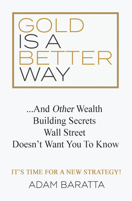 Gold Is A Better Way: And Other Wealth Building Secrets Wall Street Doesn't Want You To Know by Adam Baratta