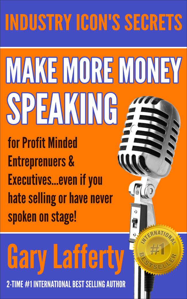 Gary Lafferty's latest International #1 Bestselling book Make More Money Speaking...For Profit Minded Entrepreneurs & Executives: Even If You Hate Selling Or Have Never Spoken In Public Before!