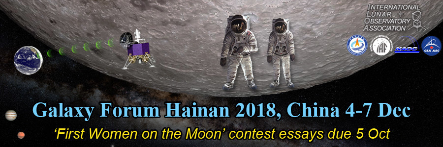 International Lunar Observatory Association (ILOA) hosts Galaxy Forum Hainan 2018, China on 4-7 December with themes 'International Human Moon Missions' and 'Astronomy from the Moon'. Key speakers include Apollo 11 Buzz Aldrin and First China Astronaut Yang Liwei; the ILOA sponsored 'First Women on the Moon' contest essays are due 5 October -- Astronaut Soyeon Yi will help select a winner.