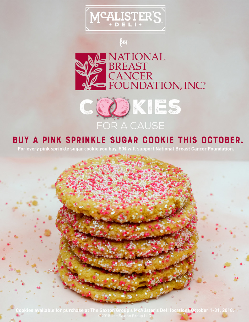 In honor of Breast Cancer Awareness Month, The Saxton Group's McAlister's Deli restaurants have paired up with National Breast Cancer Foundation. For every pink sprinkle sugar cookie, you buy 50¢ will support National Breast Cancer Foundation. Please join us throughout the month of October to contribute to an incredible cause.