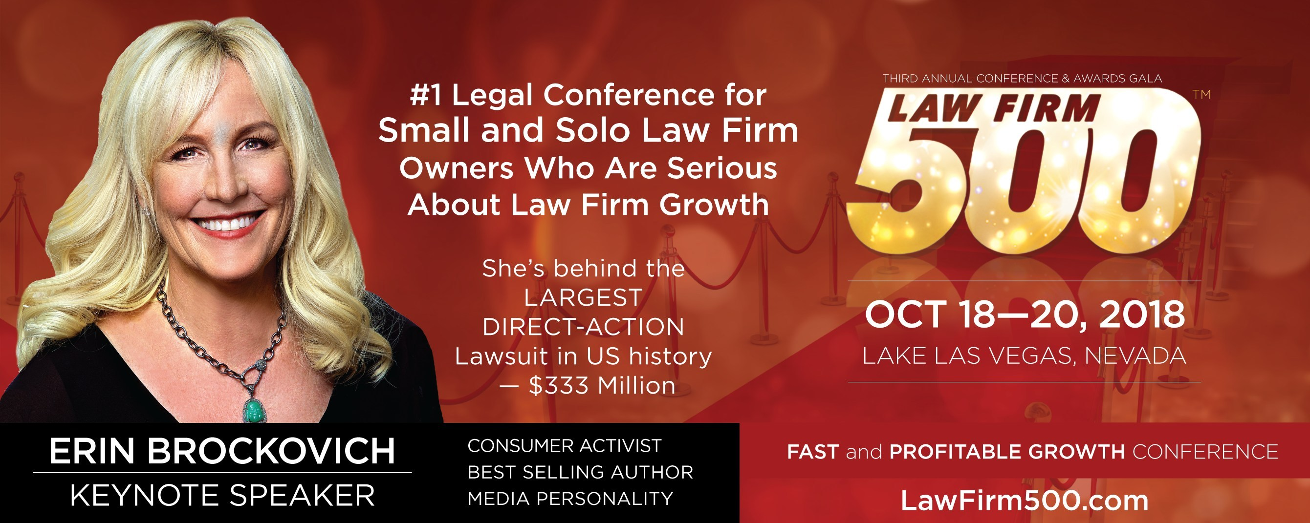 "Law Firm 500 ""FAST and PROFITABLE GROWTH"" Conference & Awards Gala, the most prestigious event in the legal industry. Oct 18-20, 2018 - Westin Lake Las Vegas Resort & Spa. Keynote is Legal Legend, NY Times Best-Selling Author and fierce consumer activist, Erin Brockovich who will speak about the POWER of ONE. Fifteen powerful industry leaders will speak in all facets of growing a successful law firm - management, marketing, finance, technology and client services www.lawfirm500.com"