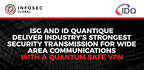 InfoSec Global and ID Quantique collaborate to provide a Quantum- Powered Crypto-Agile VPN, delivering the Industry's Strongest Security Transmission for Wide Area Communications