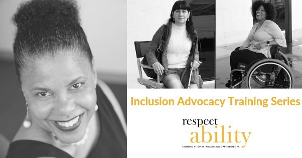 Photos of Donna Walton, an African American woman smiling, Maria Perez, a blind Latina woman sitting holding a cane and Tatiana Lee, an African American woman laughing while seated in a wheelchair. Graphic also includes the text Inclusion Advocacy Training Series and the RespectAbility logo, which is black and yellow with the tagline of Fighting Stigmas. Advancing Opportunities.