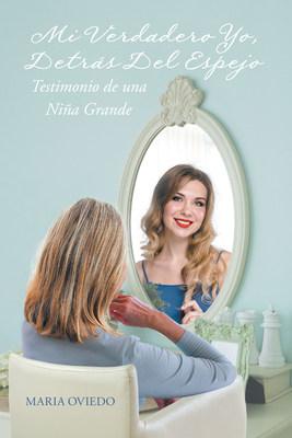 """El nuevo libro de Maria Oviedo, """"Mi Verdadero Yo, Detrás Del Espejo: Testimonio De Una Niña Grande"""", una biografía que muestra la vida de la autora y un sueño por alcanzar"""