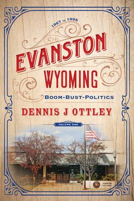 """""""Evanston Wyoming: Boom—Bust—Politics"""" by Dennis J Ottley"""