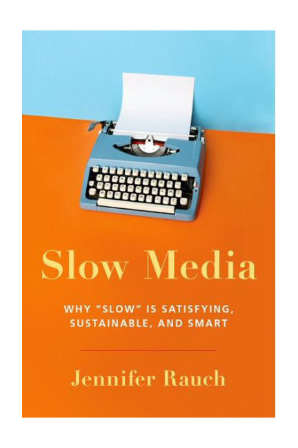 Slow Media: Why Slow is Satisfying, Sustainable and Smart, written by Jennifer Rauch