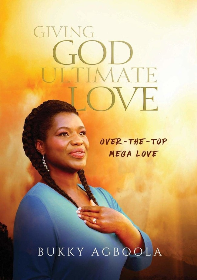 Giving God Ultimate Love: Over-The-Top Mega Love by Bukky Agboola