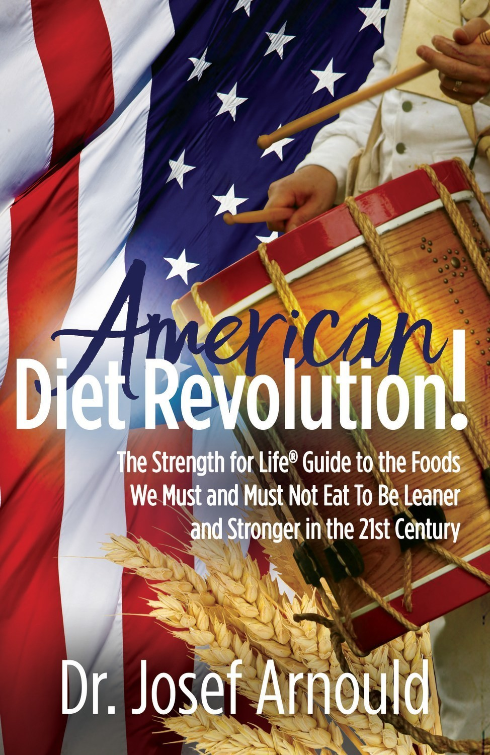American Diet Revolution!: The Strength for Life Guide to the Foods We Must and Must Not Eat To Be Leaner and Stronger in the 21st Century, by Dr. Josef Arnould