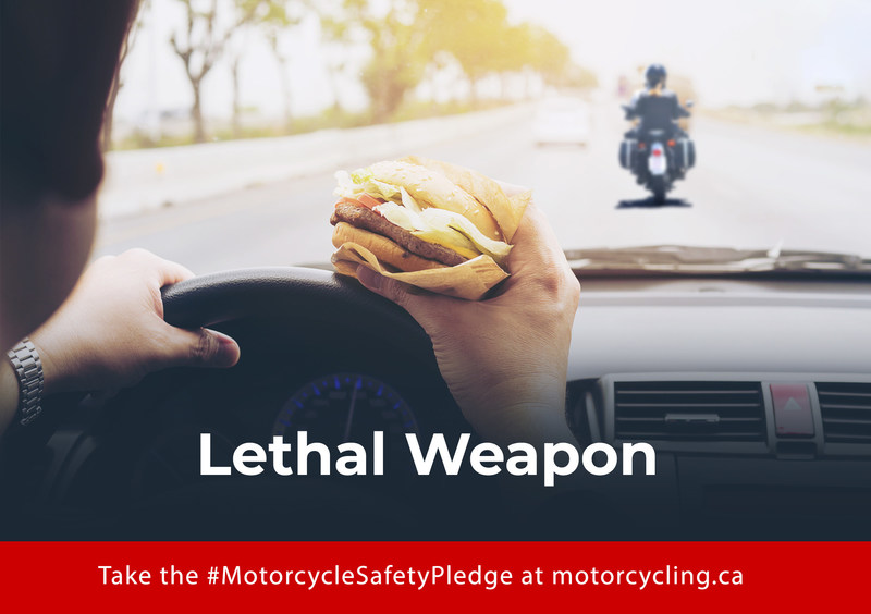 Distracted drivers are a danger to motorcyclists and other vulnerable road users. Put down that hamburger and put both hands on the wheel. We are counting on you. Take the Safety Pledge now. We share the road. Let's share the responsibility. Drivers, take the Motorcycle Safety Pledge today. (CNW Group/Motorcyclists Confederation of Canada (MCC))