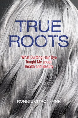 True Roots: What Quitting Hair Dye Taught Me about Health & Beauty by Ronnie Citron-Fink