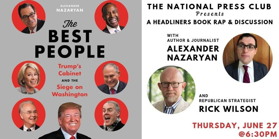 """Author Alexander Nazaryan to discuss new book """"The Best People: Trump's Cabinet and the Siege on Washington"""" in conversation with Republican strategist Rick Wilson at National Press Club Headliners event June 27"""