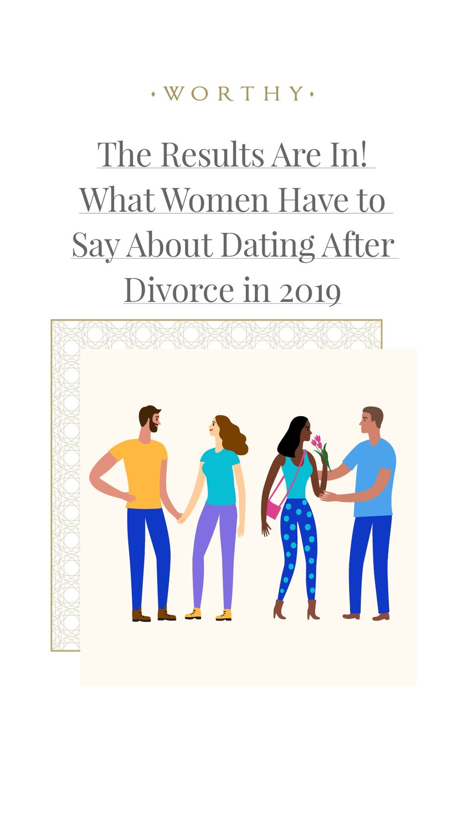 Worthy.com releases new Dating After Divorce study. The first large-scale study focused solely on women who have and are going through the divorce journey, with over 1,700 female participants from across the country. 78% of the women surveyed are already in dating mindset before divorce papers are signed.  Divorced women value their worth and do not waste their time when it comes to dating again.
