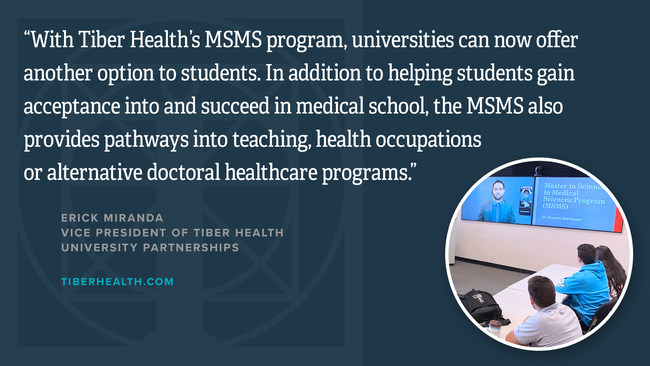 """With Tiber Health's MSMS program, universities can now offer another option to students. In addition to helping students gain acceptance into and succeed in medical school, the MSMS also provides pathways into teaching, health occupations or alternative doctoral healthcare programs."" Erick Miranda Vice President of Tiber Health University Partnerships tiberhealth.com 407-688-0026"