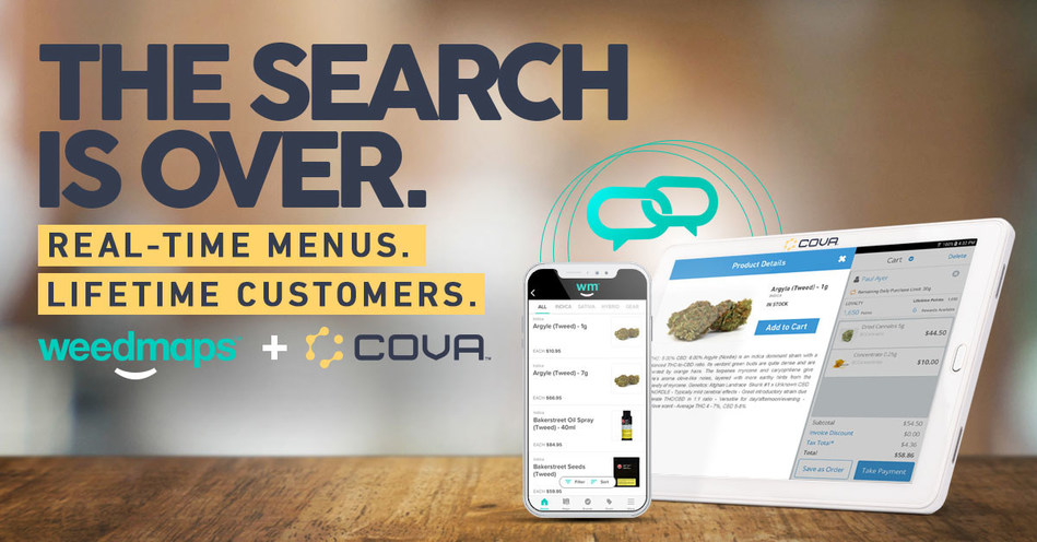 No more Lost Customers. Cova POS is one the first to integrate with the new Weedmaps platform. Automatically sync your store's inventory and product info to live online menus, making it easy for customers searching for a specific strain, great deal, or convenient location to find you. This seamless integration does more than just drive traffic to your store; it helps you meet customer expectations and deliver the kind of experience that keeps them coming back. (CNW Group/Cova Software)
